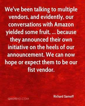 We've been talking to multiple vendors, and evidently, our conversations with Amazon yielded some fruit, ... because they announced their own initiative on the heels of our announcement. We can now hope or expect them to be our fist vendor.