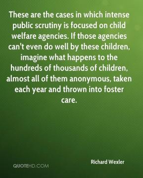 Richard Wexler  - These are the cases in which intense public scrutiny is focused on child welfare agencies. If those agencies can't even do well by these children, imagine what happens to the hundreds of thousands of children, almost all of them anonymous, taken each year and thrown into foster care.