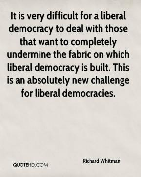 It is very difficult for a liberal democracy to deal with those that want to completely undermine the fabric on which liberal democracy is built. This is an absolutely new challenge for liberal democracies.