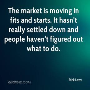 Rick Laws  - The market is moving in fits and starts. It hasn't really settled down and people haven't figured out what to do.