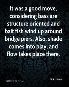 Rick Lorson  - It was a good move, considering bass are structure oriented and bait fish wind up around bridge piers. Also, shade comes into play, and flow takes place there.