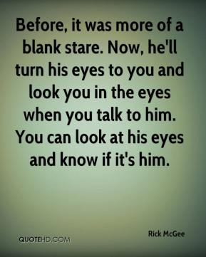Before, it was more of a blank stare. Now, he'll turn his eyes to you and look you in the eyes when you talk to him. You can look at his eyes and know if it's him.