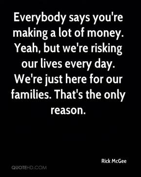 Rick McGee  - Everybody says you're making a lot of money. Yeah, but we're risking our lives every day. We're just here for our families. That's the only reason.
