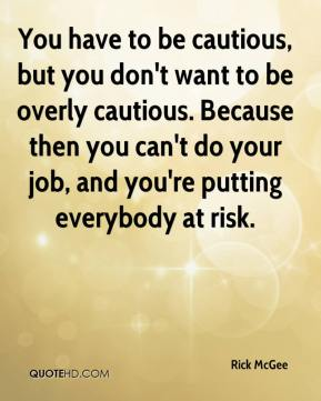 You have to be cautious, but you don't want to be overly cautious. Because then you can't do your job, and you're putting everybody at risk.