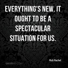 Rick Rachel  - Everything's new. It ought to be a spectacular situation for us.