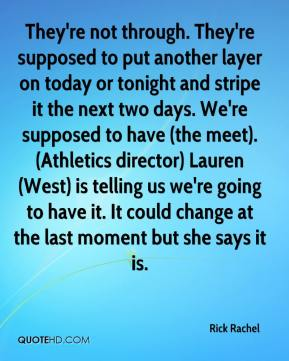 Rick Rachel  - They're not through. They're supposed to put another layer on today or tonight and stripe it the next two days. We're supposed to have (the meet). (Athletics director) Lauren (West) is telling us we're going to have it. It could change at the last moment but she says it is.