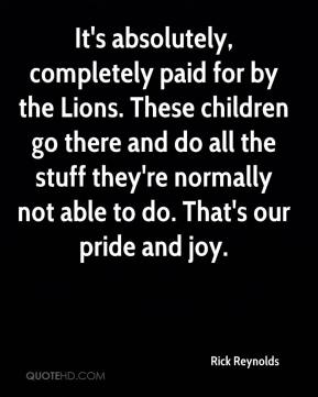 Rick Reynolds  - It's absolutely, completely paid for by the Lions. These children go there and do all the stuff they're normally not able to do. That's our pride and joy.