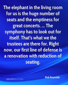 Rick Reynolds  - The elephant in the living room for us is the huge number of seats and the emptiness for great concerts. ... The symphony has to look out for itself. That's what we the trustees are there for. Right now, our first line of defense is a renovation with reduction of seating.