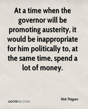 Rick Thigpen  - At a time when the governor will be promoting austerity, it would be inappropriate for him politically to, at the same time, spend a lot of money.