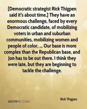 Rick Thigpen  - [Democratic strategist Rick Thigpen said it's about time.] They have an enormous challenge, faced by every Democratic candidate, of mobilizing voters in urban and suburban communities, mobilizing women and people of color, ... Our base is more complex than the Republican base, and Jon has to be out there. I think they were late, but they are beginning to tackle the challenge.
