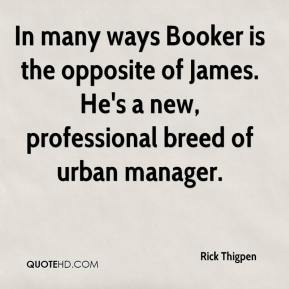 Rick Thigpen  - In many ways Booker is the opposite of James. He's a new, professional breed of urban manager.