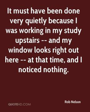 Rob Nelson  - It must have been done very quietly because I was working in my study upstairs -- and my window looks right out here -- at that time, and I noticed nothing.