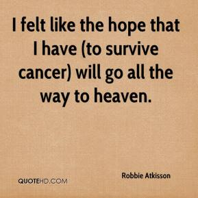 Robbie Atkisson  - I felt like the hope that I have (to survive cancer) will go all the way to heaven.