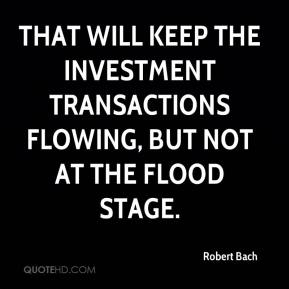 Robert Bach  - That will keep the investment transactions flowing, but not at the flood stage.