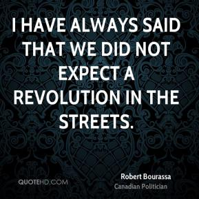 I have always said that we did not expect a revolution in the streets.