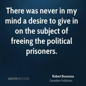 There was never in my mind a desire to give in on the subject of freeing the political prisoners.