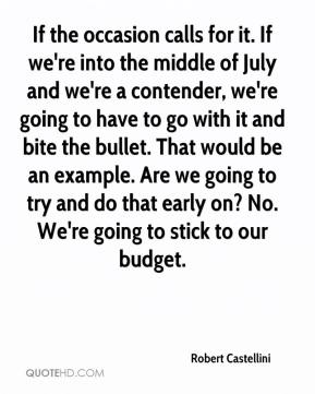Robert Castellini  - If the occasion calls for it. If we're into the middle of July and we're a contender, we're going to have to go with it and bite the bullet. That would be an example. Are we going to try and do that early on? No. We're going to stick to our budget.