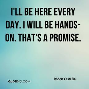 Robert Castellini  - I'll be here every day. I will be hands-on. That's a promise.