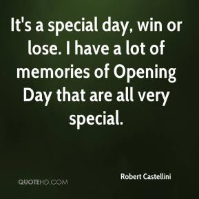 Robert Castellini  - It's a special day, win or lose. I have a lot of memories of Opening Day that are all very special.