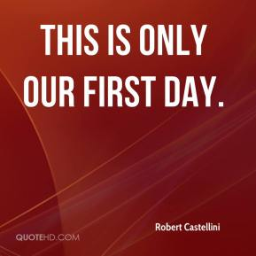 Robert Castellini  - This is only our first day.