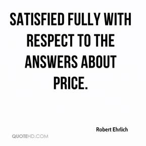 Robert Ehrlich  - satisfied fully with respect to the answers about price.