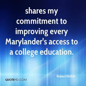 Robert Ehrlich  - shares my commitment to improving every Marylander's access to a college education.