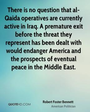 There is no question that al-Qaida operatives are currently active in Iraq. A premature exit before the threat they represent has been dealt with would endanger America and the prospects of eventual peace in the Middle East.