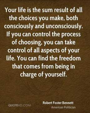 Robert Foster Bennett - Your life is the sum result of all the choices you make, both consciously and unconsciously. If you can control the process of choosing, you can take control of all aspects of your life. You can find the freedom that comes from being in charge of yourself.
