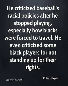 Robert Hayden  - He criticized baseball's racial policies after he stopped playing, especially how blacks were forced to travel. He even criticized some black players for not standing up for their rights.