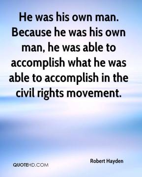 He was his own man. Because he was his own man, he was able to accomplish what he was able to accomplish in the civil rights movement.