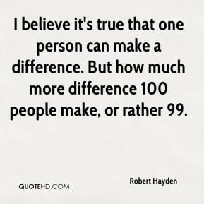I believe it's true that one person can make a difference. But how much more difference 100 people make, or rather 99.