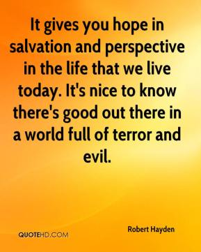 It gives you hope in salvation and perspective in the life that we live today. It's nice to know there's good out there in a world full of terror and evil.