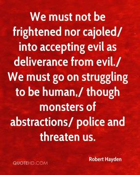 We must not be frightened nor cajoled/ into accepting evil as deliverance from evil./ We must go on struggling to be human,/ though monsters of abstractions/ police and threaten us.