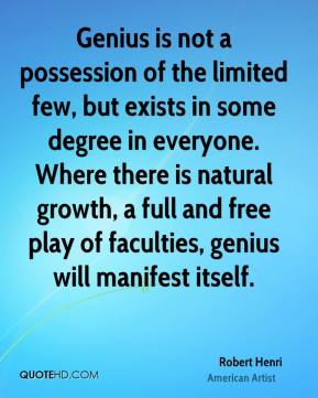 Robert Henri - Genius is not a possession of the limited few, but exists in some degree in everyone. Where there is natural growth, a full and free play of faculties, genius will manifest itself.