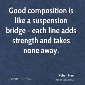 Robert Henri - Good composition is like a suspension bridge - each line adds strength and takes none away.