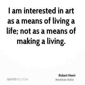 I am interested in art as a means of living a life; not as a means of making a living.