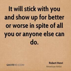 Robert Henri - It will stick with you and show up for better or worse in spite of all you or anyone else can do.
