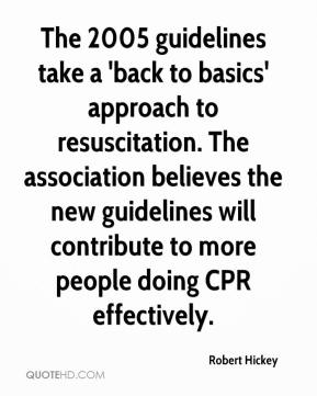 Robert Hickey  - The 2005 guidelines take a 'back to basics' approach to resuscitation. The association believes the new guidelines will contribute to more people doing CPR effectively.