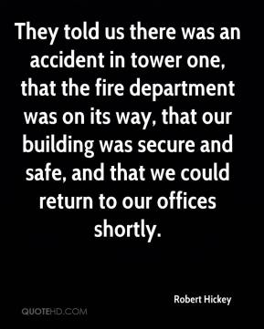 They told us there was an accident in tower one, that the fire department was on its way, that our building was secure and safe, and that we could return to our offices shortly.