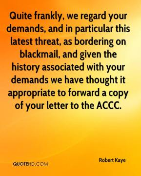 Robert Kaye  - Quite frankly, we regard your demands, and in particular this latest threat, as bordering on blackmail, and given the history associated with your demands we have thought it appropriate to forward a copy of your letter to the ACCC.