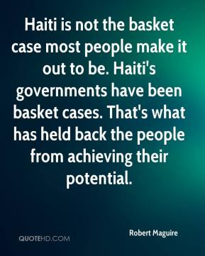 Haiti is not the basket case most people make it out to be. Haiti's governments have been basket cases. That's what has held back the people from achieving their potential.