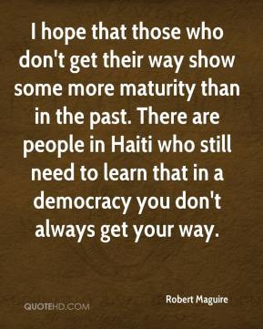 I hope that those who don't get their way show some more maturity than in the past. There are people in Haiti who still need to learn that in a democracy you don't always get your way.