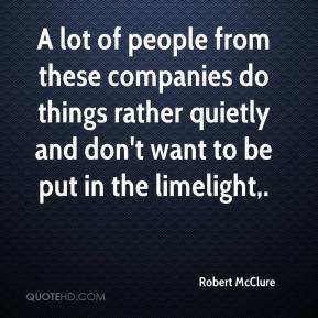Robert McClure  - A lot of people from these companies do things rather quietly and don't want to be put in the limelight.
