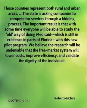 Those counties represent both rural and urban areas, ... The state is asking companies to compete for services through a bidding process. The important result is that with some time everyone will be able to study the 'old' way of doing Medicaid--which is still in existence in parts of Florida--with this new pilot program. We believe the research will be undeniable that the free-market system will lower costs, improve efficiency, and validate the dignity of the individual.