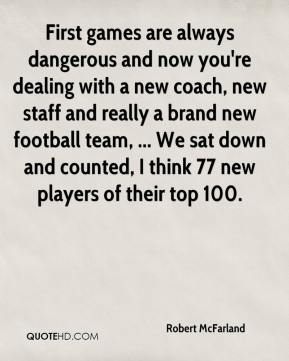 Robert McFarland  - First games are always dangerous and now you're dealing with a new coach, new staff and really a brand new football team, ... We sat down and counted, I think 77 new players of their top 100.