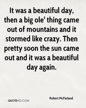 Robert McFarland  - It was a beautiful day, then a big ole' thing came out of mountains and it stormed like crazy. Then pretty soon the sun came out and it was a beautiful day again.