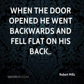 Robert Mills  - When the door opened he went backwards and fell flat on his back.