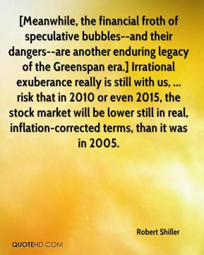 Robert Shiller  - [Meanwhile, the financial froth of speculative bubbles--and their dangers--are another enduring legacy of the Greenspan era.] Irrational exuberance really is still with us, ... risk that in 2010 or even 2015, the stock market will be lower still in real, inflation-corrected terms, than it was in 2005.