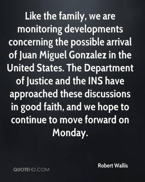 Robert Wallis  - Like the family, we are monitoring developments concerning the possible arrival of Juan Miguel Gonzalez in the United States. The Department of Justice and the INS have approached these discussions in good faith, and we hope to continue to move forward on Monday.