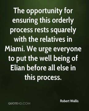 The opportunity for ensuring this orderly process rests squarely with the relatives in Miami. We urge everyone to put the well being of Elian before all else in this process.